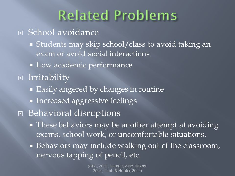  School avoidance  Students may skip school/class to avoid taking an exam or avoid social interactions  Low academic performance  Irritability  Easily angered by changes in routine  Increased aggressive feelings  Behavioral disruptions  These behaviors may be another attempt at avoiding exams, school work, or uncomfortable situations.