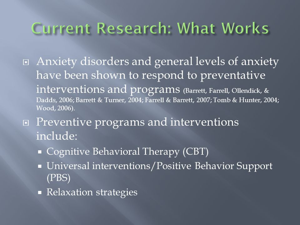  Anxiety disorders and general levels of anxiety have been shown to respond to preventative interventions and programs (Barrett, Farrell, Ollendick, & Dadds, 2006; Barrett & Turner, 2004; Farrell & Barrett, 2007; Tomb & Hunter, 2004; Wood, 2006).