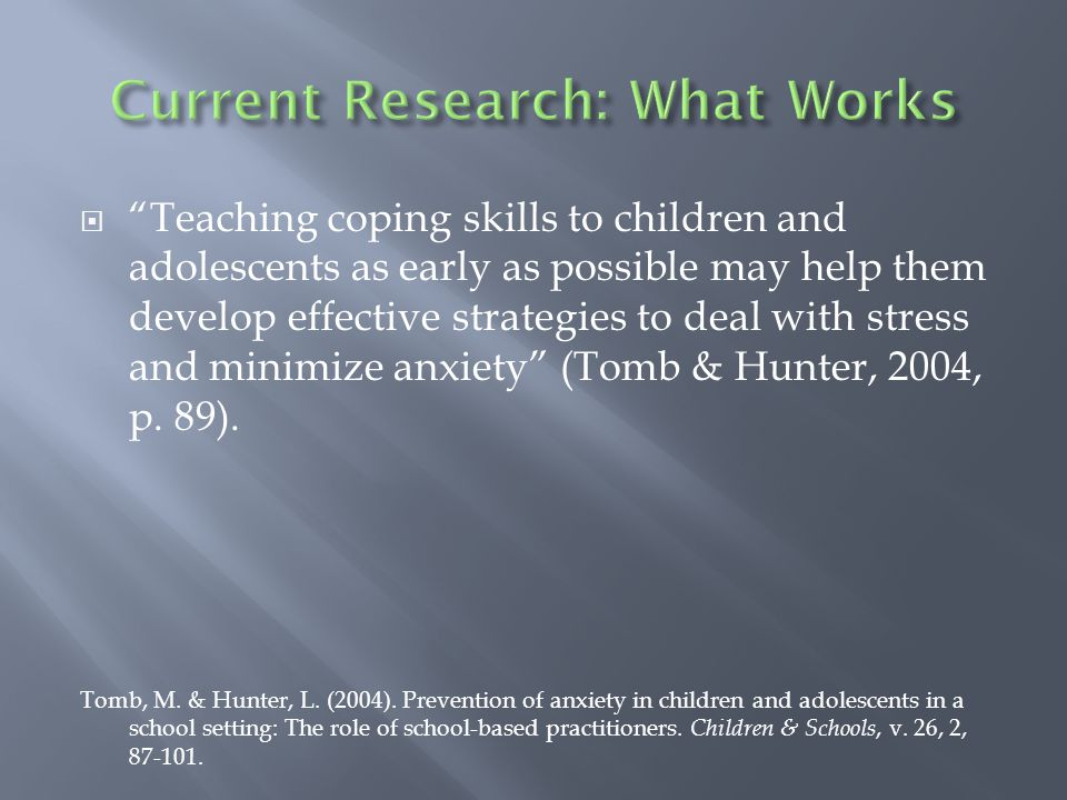  Teaching coping skills to children and adolescents as early as possible may help them develop effective strategies to deal with stress and minimize anxiety (Tomb & Hunter, 2004, p.