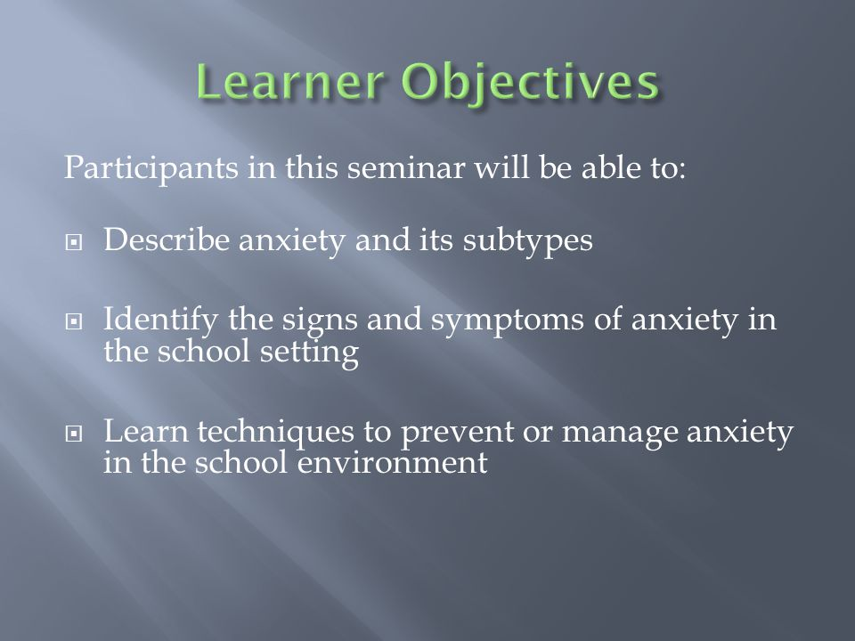  Begin with a case illustration  Review vocabulary and acronyms that will appear throughout the presentation  Provide an overview of anxiety (and some of its subtypes), related problems, and contributing factors  Research review  Explore effective techniques to prevent or manage anxiety