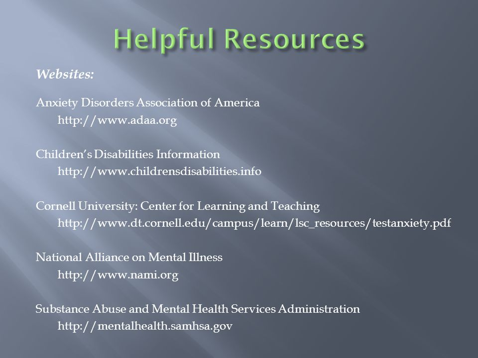 Websites: Anxiety Disorders Association of America http://www.adaa.org Children's Disabilities Information http://www.childrensdisabilities.info Cornell University: Center for Learning and Teaching http://www.dt.cornell.edu/campus/learn/lsc_resources/testanxiety.pdf National Alliance on Mental Illness http://www.nami.org Substance Abuse and Mental Health Services Administration http://mentalhealth.samhsa.gov