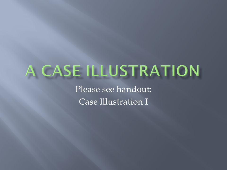 Please see handout: Case Illustration I
