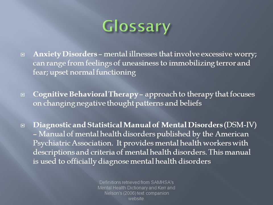  Anxiety Disorders – mental illnesses that involve excessive worry; can range from feelings of uneasiness to immobilizing terror and fear; upset normal functioning  Cognitive Behavioral Therapy – approach to therapy that focuses on changing negative thought patterns and beliefs  Diagnostic and Statistical Manual of Mental Disorders (DSM-IV) – Manual of mental health disorders published by the American Psychiatric Association.