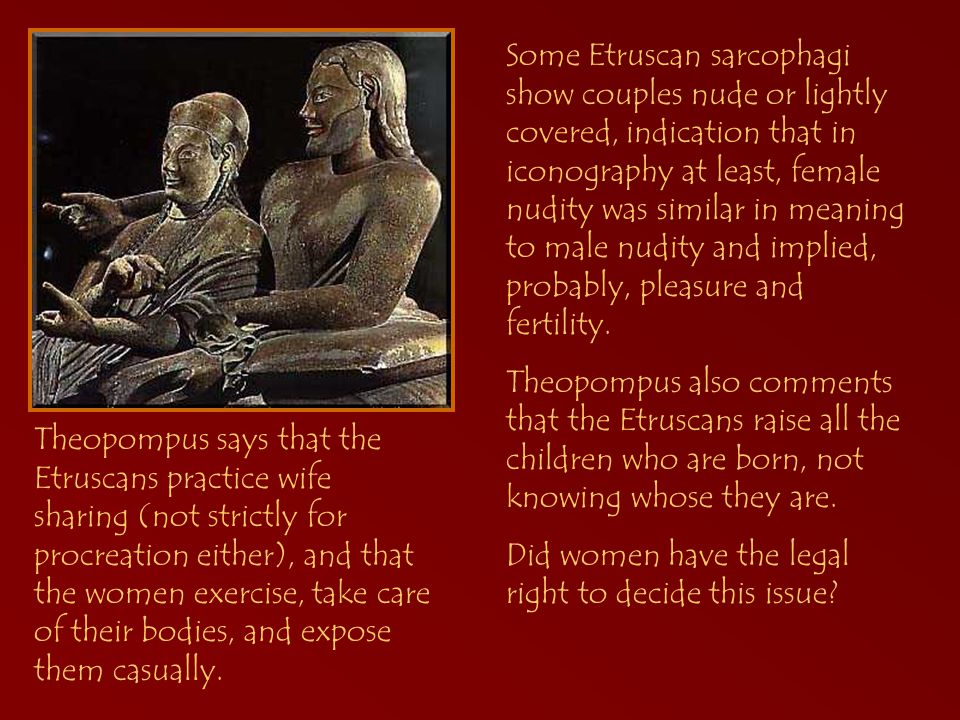 Theopompus says that the Etruscans practice wife sharing (not strictly for procreation either), and that the women exercise, take care of their bodies, and expose them casually.