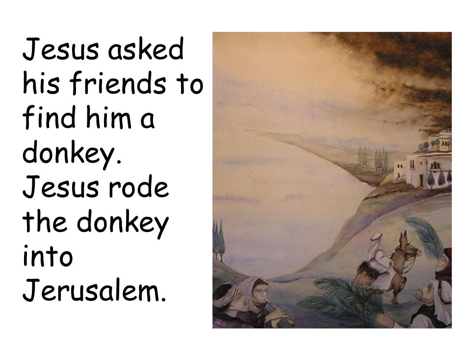 Jesus asked his friends to find him a donkey. Jesus rode the donkey into Jerusalem.