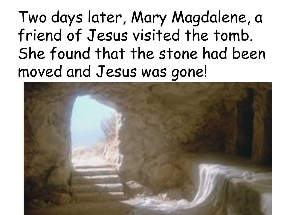 Two days later, Mary Magdalene, a friend of Jesus visited the tomb.