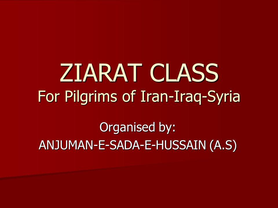 ZIARAT CLASS For Pilgrims of Iran-Iraq-Syria Organised by: ANJUMAN-E-SADA-E-HUSSAIN (A.S)
