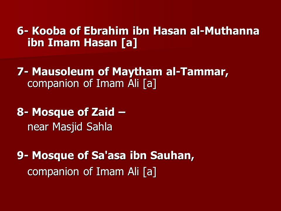 6- Kooba of Ebrahim ibn Hasan al-Muthanna ibn Imam Hasan [a] 7- Mausoleum of Maytham al-Tammar, companion of Imam Ali [a] 8- Mosque of Zaid – near Mas