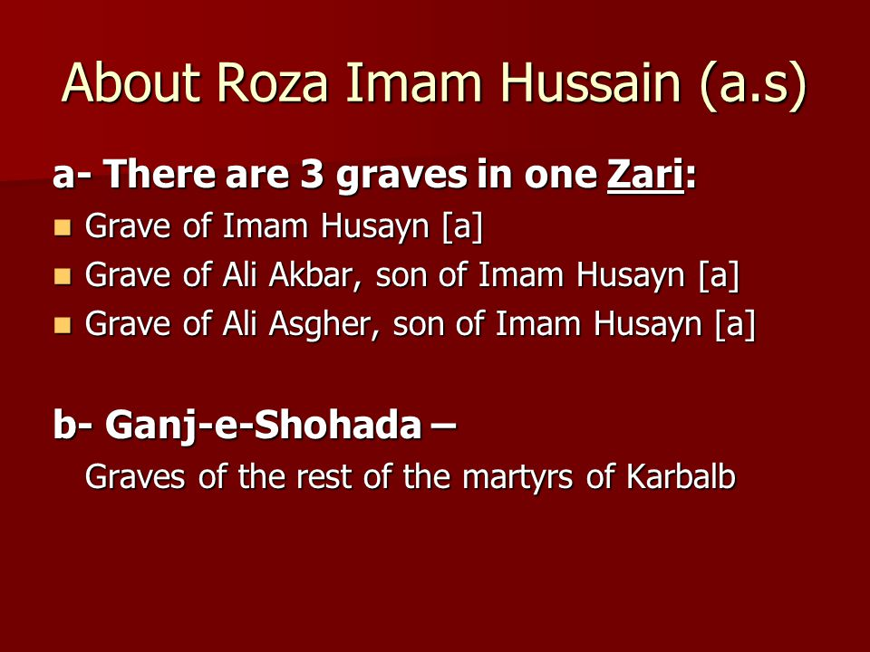 About Roza Imam Hussain (a.s) a- There are 3 graves in one Zari: Grave of Imam Husayn [a] Grave of Imam Husayn [a] Grave of Ali Akbar, son of Imam Husayn [a] Grave of Ali Akbar, son of Imam Husayn [a] Grave of Ali Asgher, son of Imam Husayn [a] Grave of Ali Asgher, son of Imam Husayn [a] b- Ganj-e-Shohada – Graves of the rest of the martyrs of Karbalb