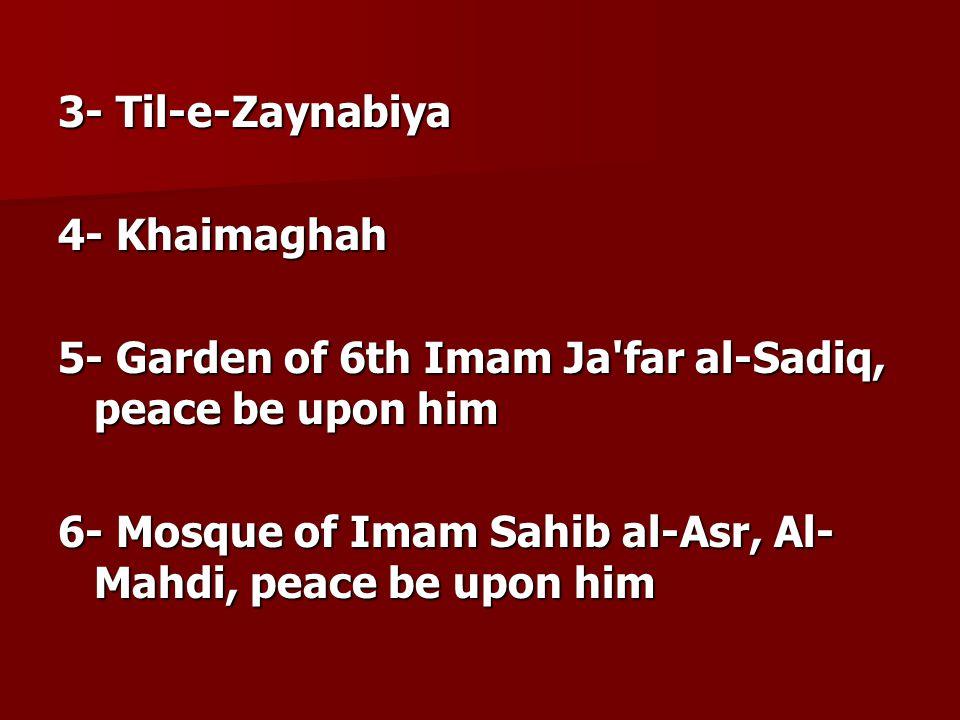 3- Til-e-Zaynabiya 4- Khaimaghah 5- Garden of 6th Imam Ja'far al-Sadiq, peace be upon him 6- Mosque of Imam Sahib al-Asr, Al- Mahdi, peace be upon him