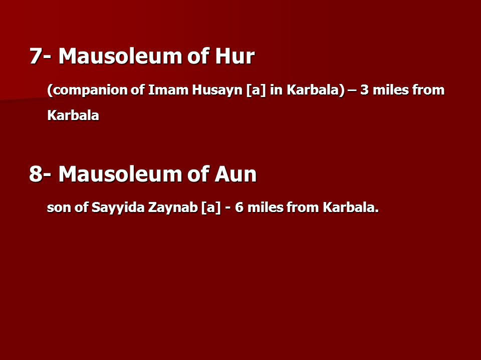 7- Mausoleum of Hur (companion of Imam Husayn [a] in Karbala) – 3 miles from Karbala 8- Mausoleum of Aun son of Sayyida Zaynab [a] - 6 miles from Karbala.