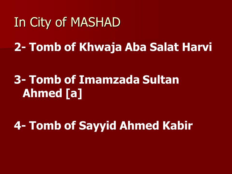 In City of MASHAD 2- Tomb of Khwaja Aba Salat Harvi 3- Tomb of Imamzada Sultan Ahmed [a] 4- Tomb of Sayyid Ahmed Kabir