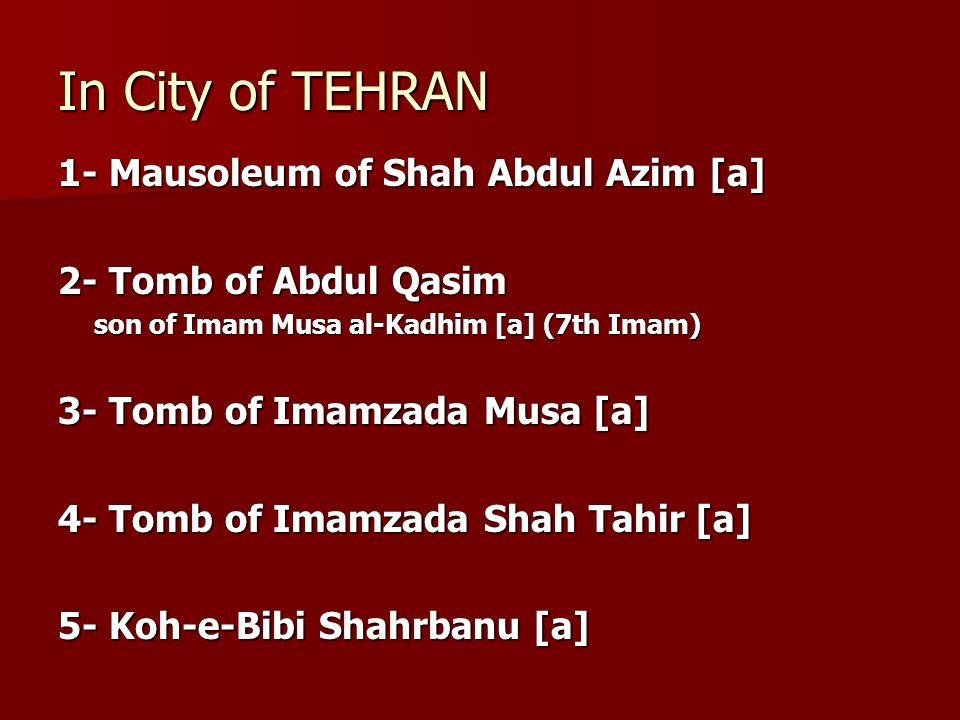 In City of TEHRAN 1- Mausoleum of Shah Abdul Azim [a] 2- Tomb of Abdul Qasim son of Imam Musa al-Kadhim [a] (7th Imam) 3- Tomb of Imamzada Musa [a] 4-