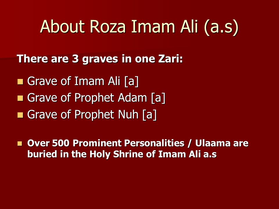 About Roza Imam Ali (a.s) There are 3 graves in one Zari: Grave of Imam Ali [a] Grave of Imam Ali [a] Grave of Prophet Adam [a] Grave of Prophet Adam [a] Grave of Prophet Nuh [a] Grave of Prophet Nuh [a] Over 500 Prominent Personalities / Ulaama are buried in the Holy Shrine of Imam Ali a.s Over 500 Prominent Personalities / Ulaama are buried in the Holy Shrine of Imam Ali a.s