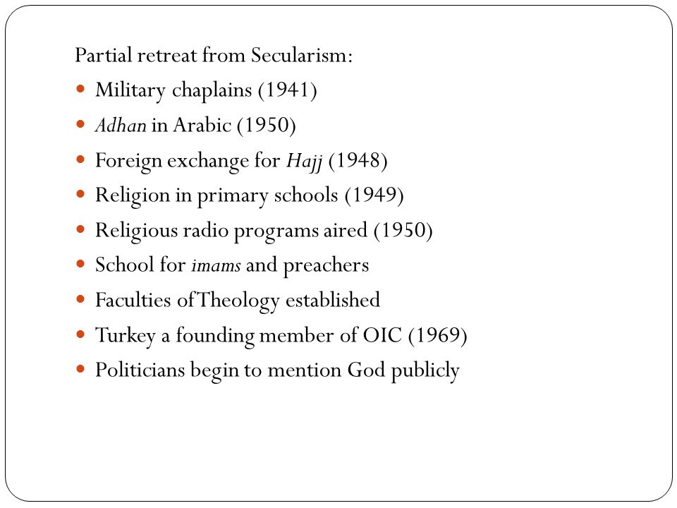 Partial retreat from Secularism: Military chaplains (1941) Adhan in Arabic (1950) Foreign exchange for Hajj (1948) Religion in primary schools (1949) Religious radio programs aired (1950) School for imams and preachers Faculties of Theology established Turkey a founding member of OIC (1969) Politicians begin to mention God publicly