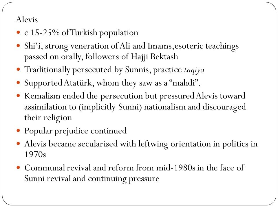 Alevis c 15-25% of Turkish population Shi'i, strong veneration of Ali and Imams,esoteric teachings passed on orally, followers of Hajji Bektash Traditionally persecuted by Sunnis, practice taqiya Supported Atatürk, whom they saw as a mahdi .