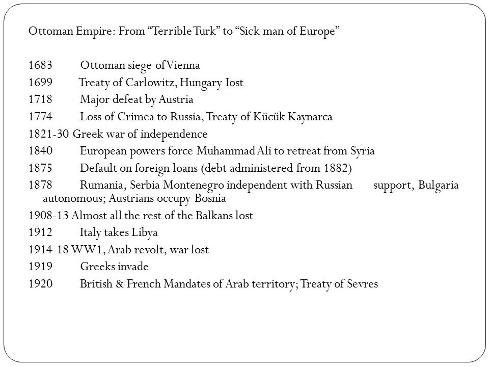 Ottoman Empire: From Terrible Turk to Sick man of Europe 1683 Ottoman siege of Vienna 1699 Treaty of Carlowitz, Hungary Iost 1718 Major defeat by Austria 1774 Loss of Crimea to Russia, Treaty of Kücük Kaynarca 1821-30 Greek war of independence 1840 European powers force Muhammad Ali to retreat from Syria 1875 Default on foreign loans (debt administered from 1882) 1878 Rumania, Serbia Montenegro independent with Russian support, Bulgaria autonomous; Austrians occupy Bosnia 1908-13 Almost all the rest of the Balkans lost 1912 Italy takes Libya 1914-18 WW1, Arab revolt, war lost 1919 Greeks invade 1920 British & French Mandates of Arab territory; Treaty of Sevres