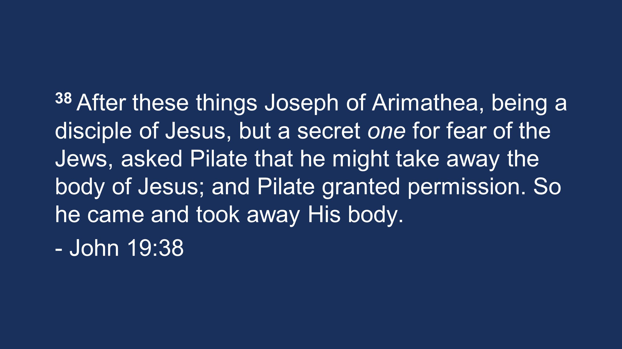 38 After these things Joseph of Arimathea, being a disciple of Jesus, but a secret one for fear of the Jews, asked Pilate that he might take away the