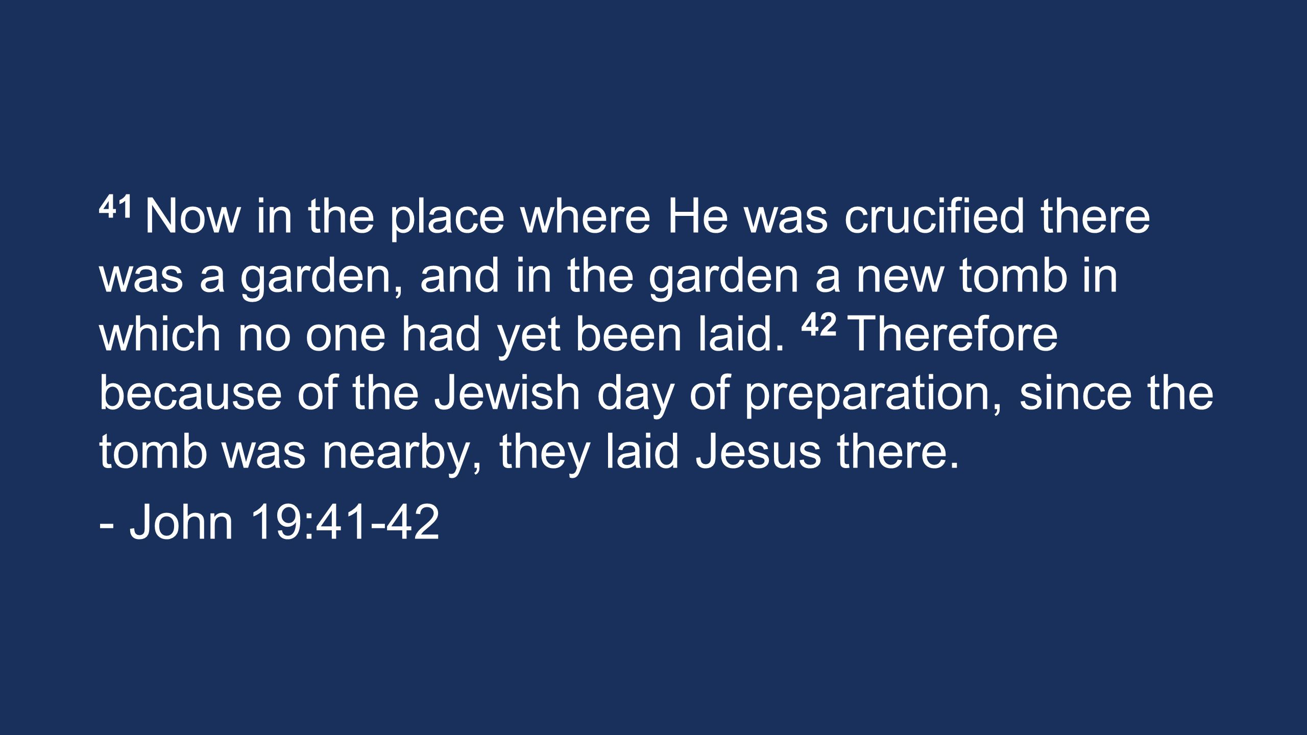 41 Now in the place where He was crucified there was a garden, and in the garden a new tomb in which no one had yet been laid. 42 Therefore because of