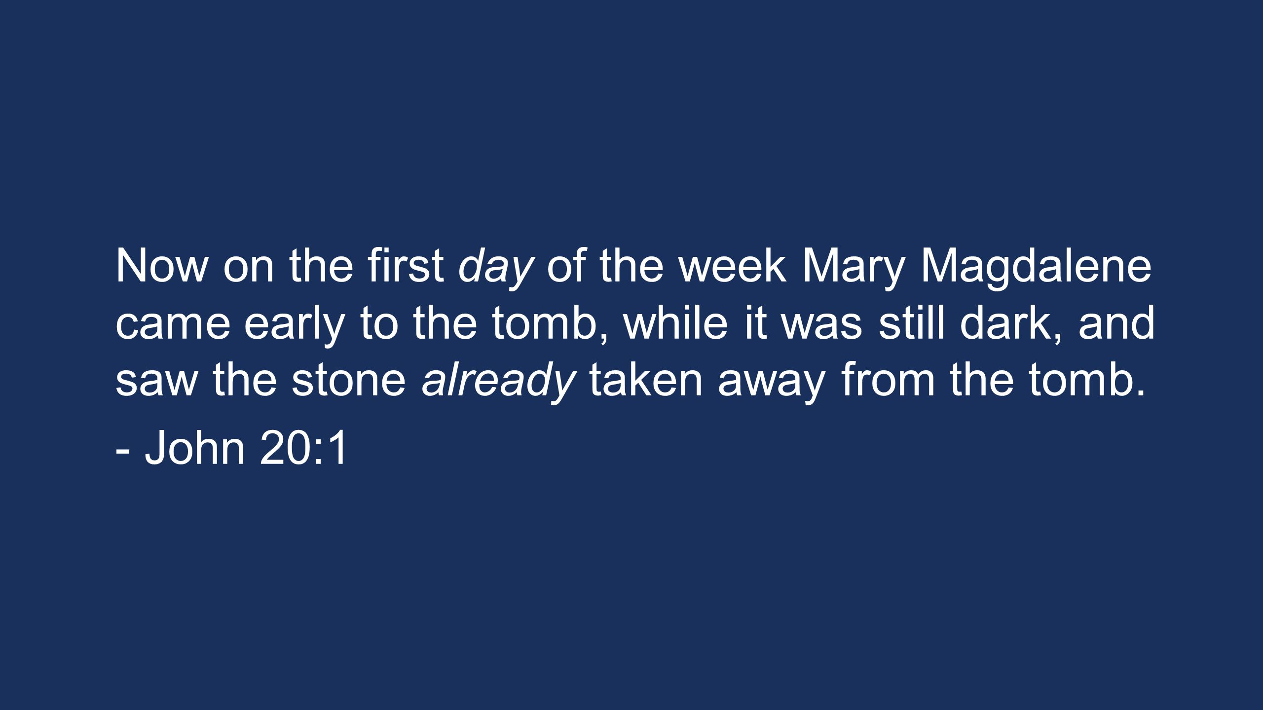 Now on the first day of the week Mary Magdalene came early to the tomb, while it was still dark, and saw the stone already taken away from the tomb. -