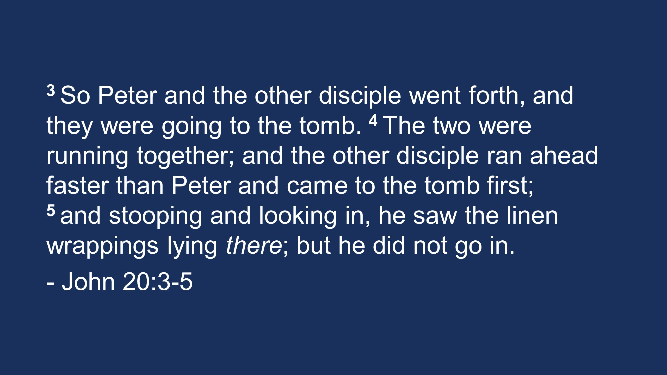 3 So Peter and the other disciple went forth, and they were going to the tomb. 4 The two were running together; and the other disciple ran ahead faste