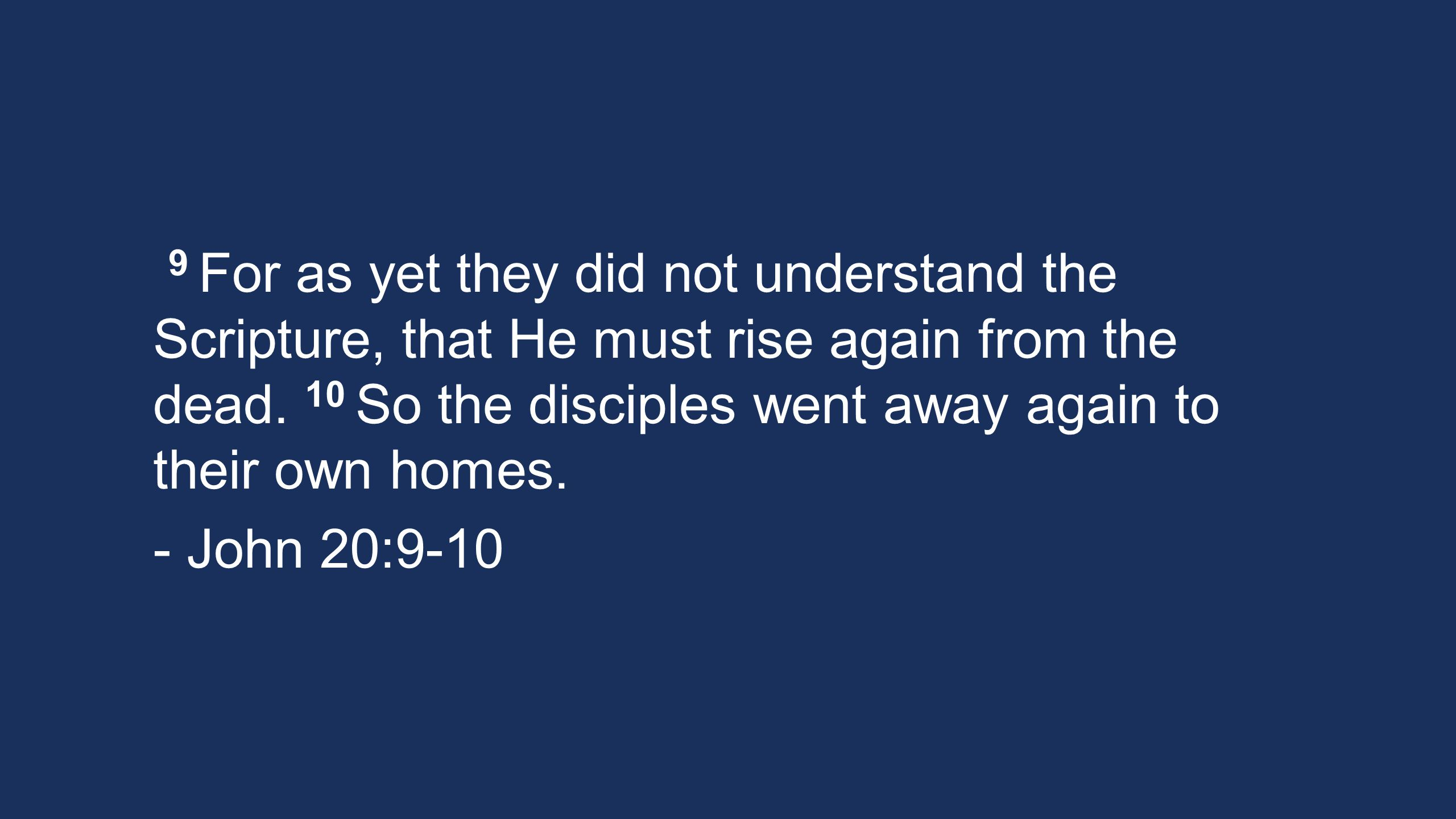 9 For as yet they did not understand the Scripture, that He must rise again from the dead. 10 So the disciples went away again to their own homes. - J