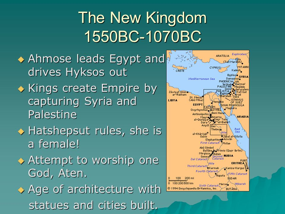 The New Kingdom 1550BC-1070BC  Ahmose leads Egypt and drives Hyksos out  Kings create Empire by capturing Syria and Palestine  Hatshepsut rules, she is a female.