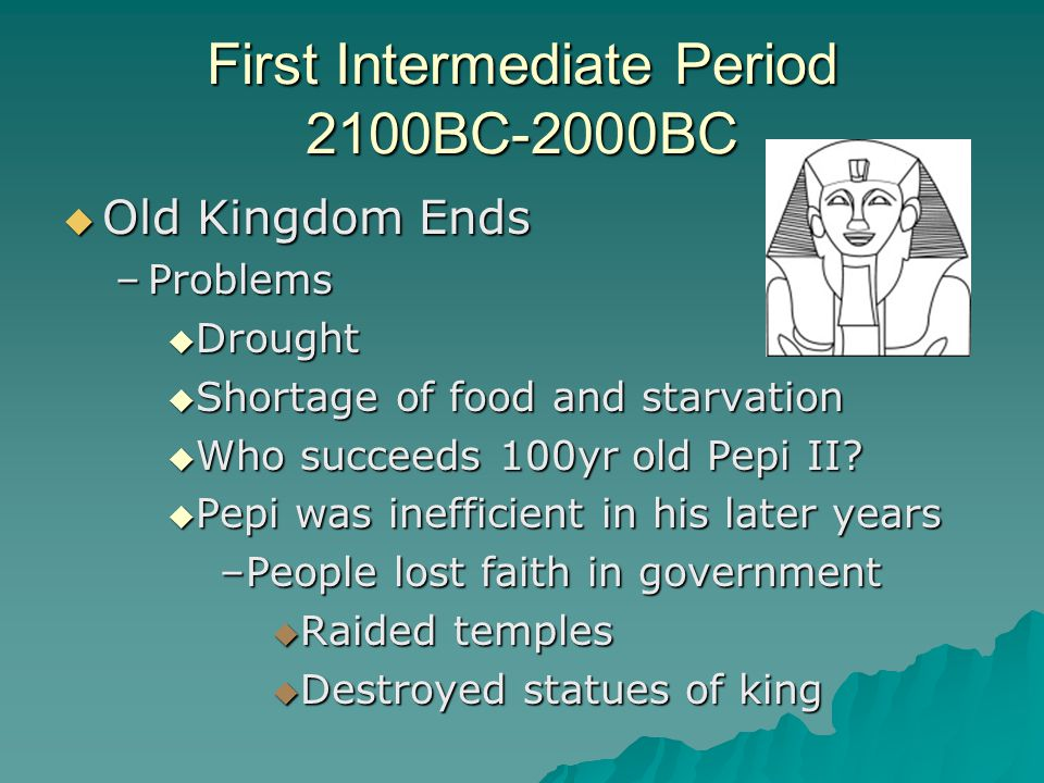 First Intermediate Period 2100BC-2000BC  Old Kingdom Ends –Problems  Drought  Shortage of food and starvation  Who succeeds 100yr old Pepi II.