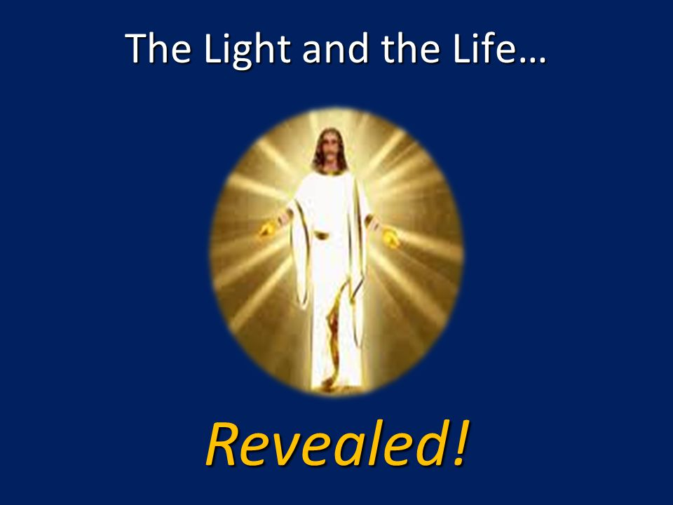 The Light and the Life… Revealed!
