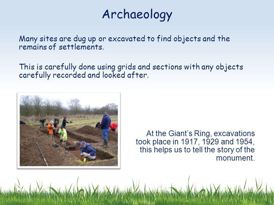 Many sites are dug up or excavated to find objects and the remains of settlements.