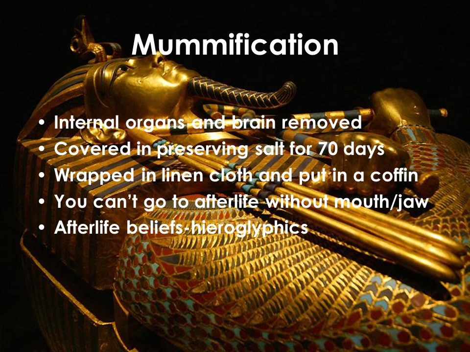 Mummification Internal organs and brain removed Covered in preserving salt for 70 days Wrapped in linen cloth and put in a coffin You can't go to afterlife without mouth/jaw Afterlife beliefs-hieroglyphics