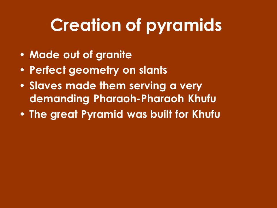 Creation of pyramids Made out of granite Perfect geometry on slants Slaves made them serving a very demanding Pharaoh-Pharaoh Khufu The great Pyramid