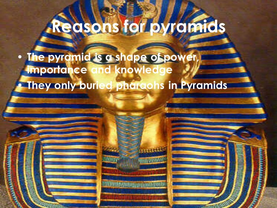 Reasons for pyramids The pyramid is a shape of power, importance and knowledge They only buried pharaohs in Pyramids