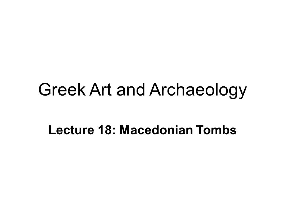 Greek Art and Archaeology Lecture 18: Macedonian Tombs