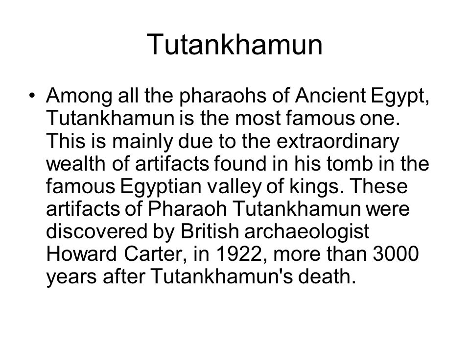 Tutankhamun Among all the pharaohs of Ancient Egypt, Tutankhamun is the most famous one. This is mainly due to the extraordinary wealth of artifacts f