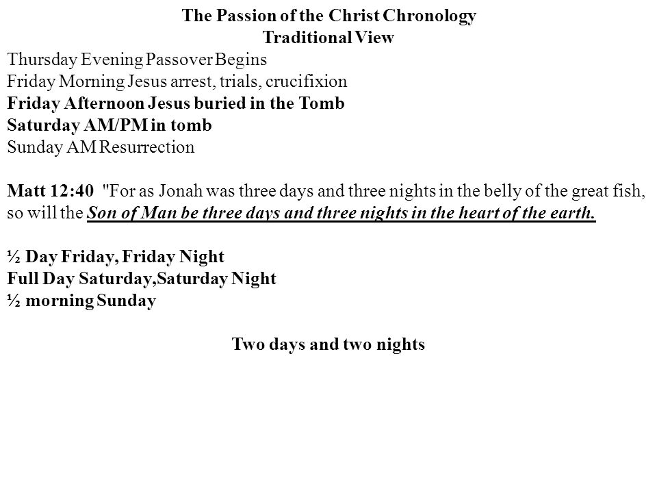 The Passion of the Christ Chronology Traditional View Thursday Evening Passover Begins Friday Morning Jesus arrest, trials, crucifixion Friday Afternoon Jesus buried in the Tomb Saturday AM/PM in tomb Sunday AM Resurrection Matt 12:40 For as Jonah was three days and three nights in the belly of the great fish, so will the Son of Man be three days and three nights in the heart of the earth.