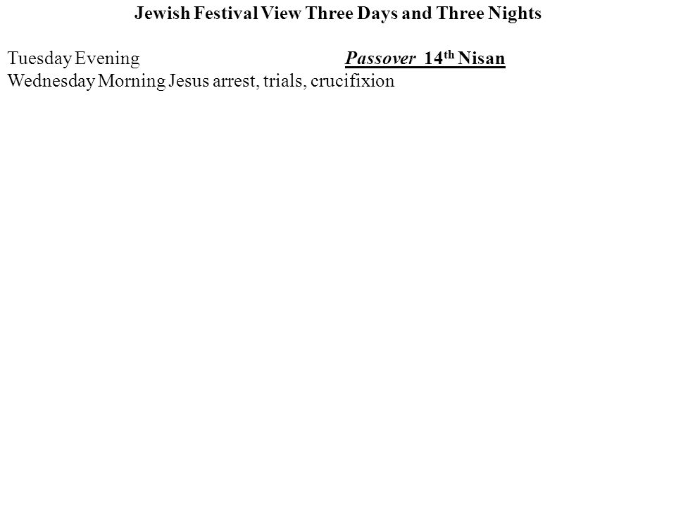 Jewish Festival View Three Days and Three Nights Tuesday EveningPassover 14 th Nisan Wednesday Morning Jesus arrest, trials, crucifixion