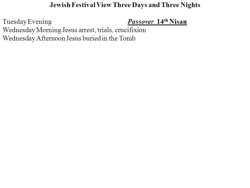 Jewish Festival View Three Days and Three Nights Tuesday EveningPassover 14 th Nisan Wednesday Morning Jesus arrest, trials, crucifixion Wednesday Afternoon Jesus buried in the Tomb
