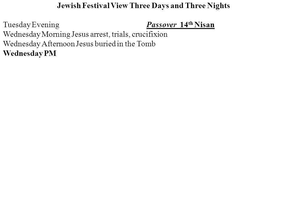 Jewish Festival View Three Days and Three Nights Tuesday EveningPassover 14 th Nisan Wednesday Morning Jesus arrest, trials, crucifixion Wednesday Afternoon Jesus buried in the Tomb Wednesday PM