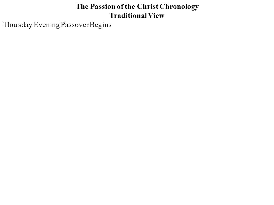 The Passion of the Christ Chronology Traditional View Thursday Evening Passover Begins