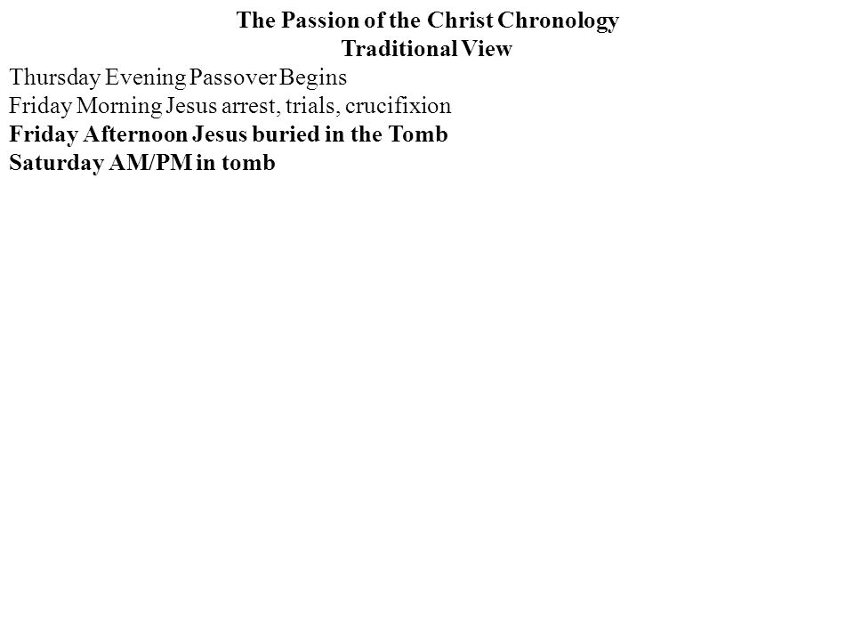 The Passion of the Christ Chronology Traditional View Thursday Evening Passover Begins Friday Morning Jesus arrest, trials, crucifixion Friday Afternoon Jesus buried in the Tomb Saturday AM/PM in tomb