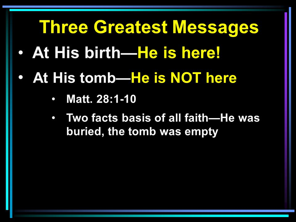 Three Greatest Messages At His birth—He is here. At His tomb—He is NOT here Matt.