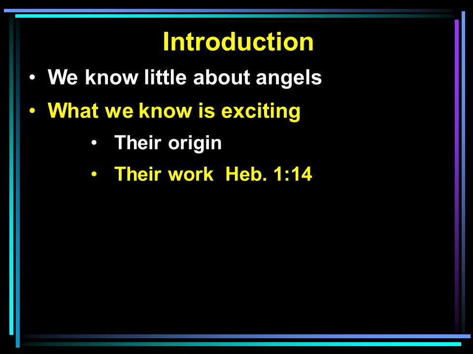 Introduction We know little about angels What we know is exciting Their origin Their work Heb. 1:14