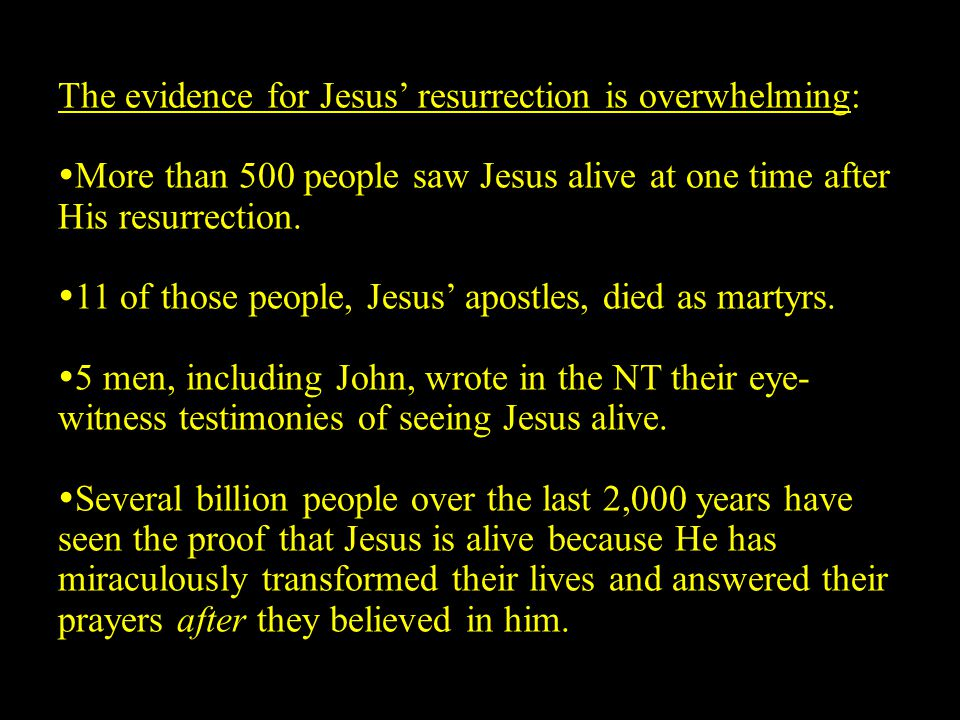 The evidence for Jesus' resurrection is overwhelming:  More than 500 people saw Jesus alive at one time after His resurrection.