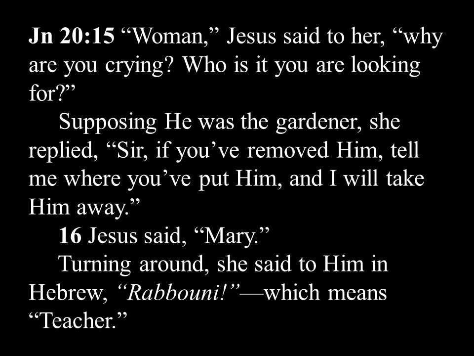 Jn 20:15 Woman, Jesus said to her, why are you crying.