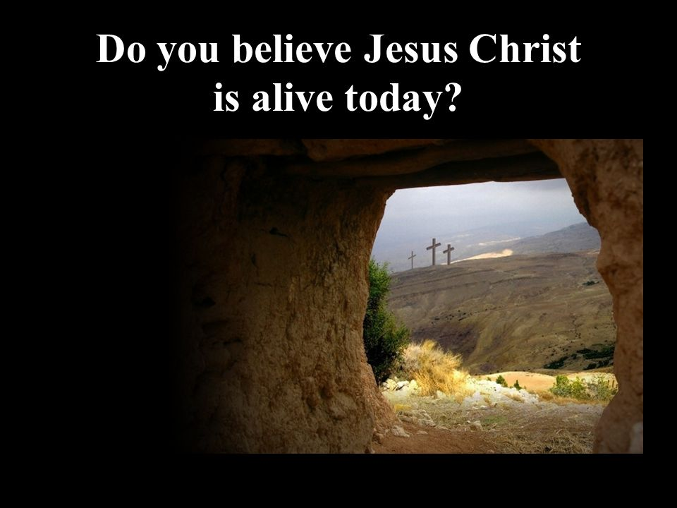 Do you believe Jesus Christ is alive today
