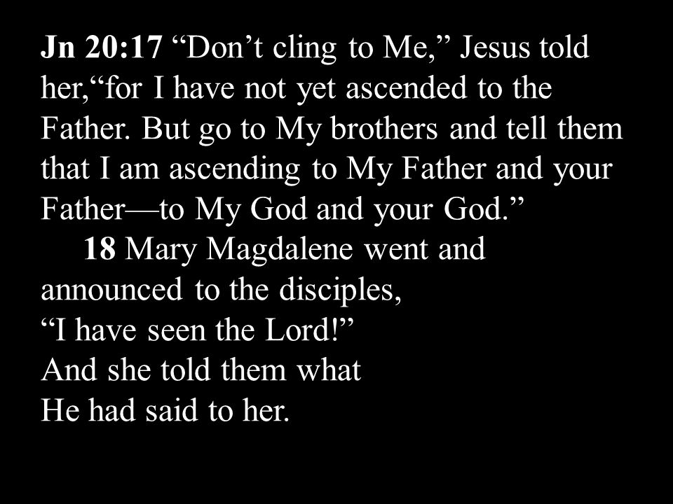 Jn 20:17 Don't cling to Me, Jesus told her, for I have not yet ascended to the Father.