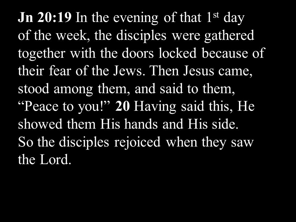Jn 20:19 In the evening of that 1 st day of the week, the disciples were gathered together with the doors locked because of their fear of the Jews.
