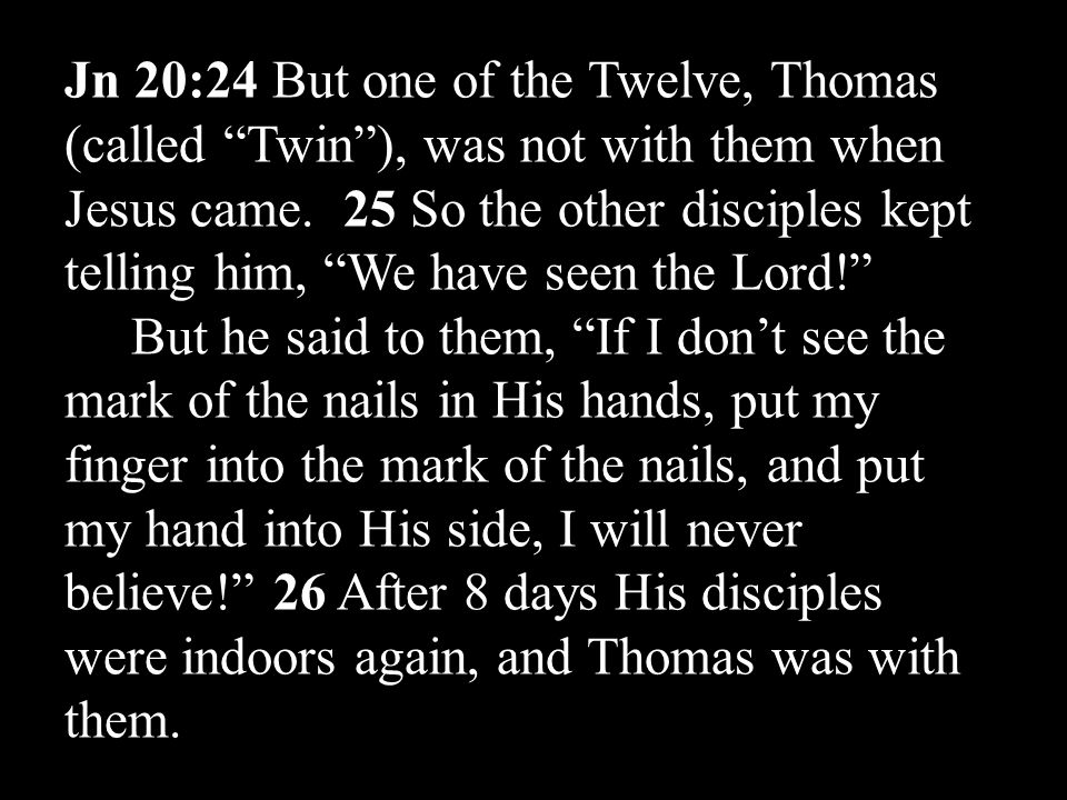 Jn 20:24 But one of the Twelve, Thomas (called Twin ), was not with them when Jesus came.