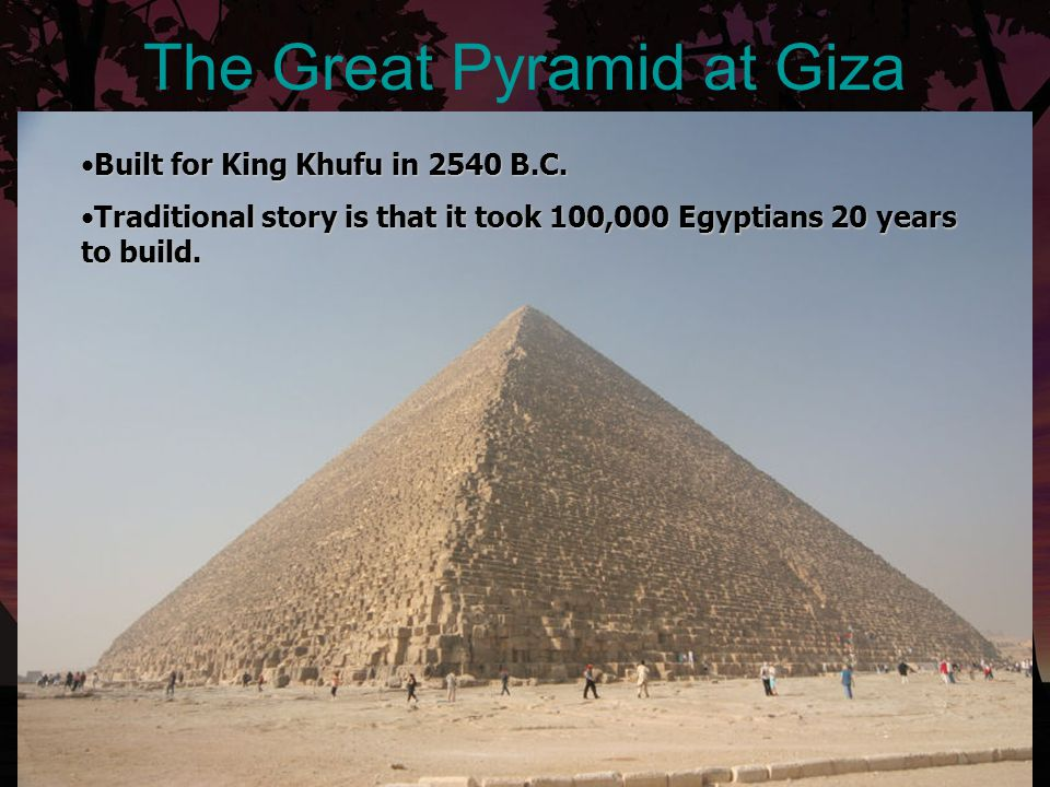 The Great Pyramid at Giza Built for King Khufu in 2540 B.C.Built for King Khufu in 2540 B.C. Traditional story is that it took 100,000 Egyptians 20 ye